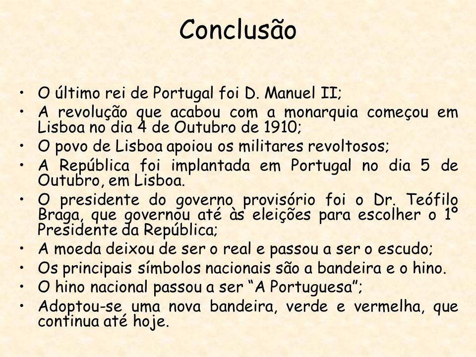 Conclusão O último rei de Portugal foi D. Manuel II; A revolução que acabou com a monarquia começou em Lisboa no dia 4 de Outubro de 1910; O povo de L