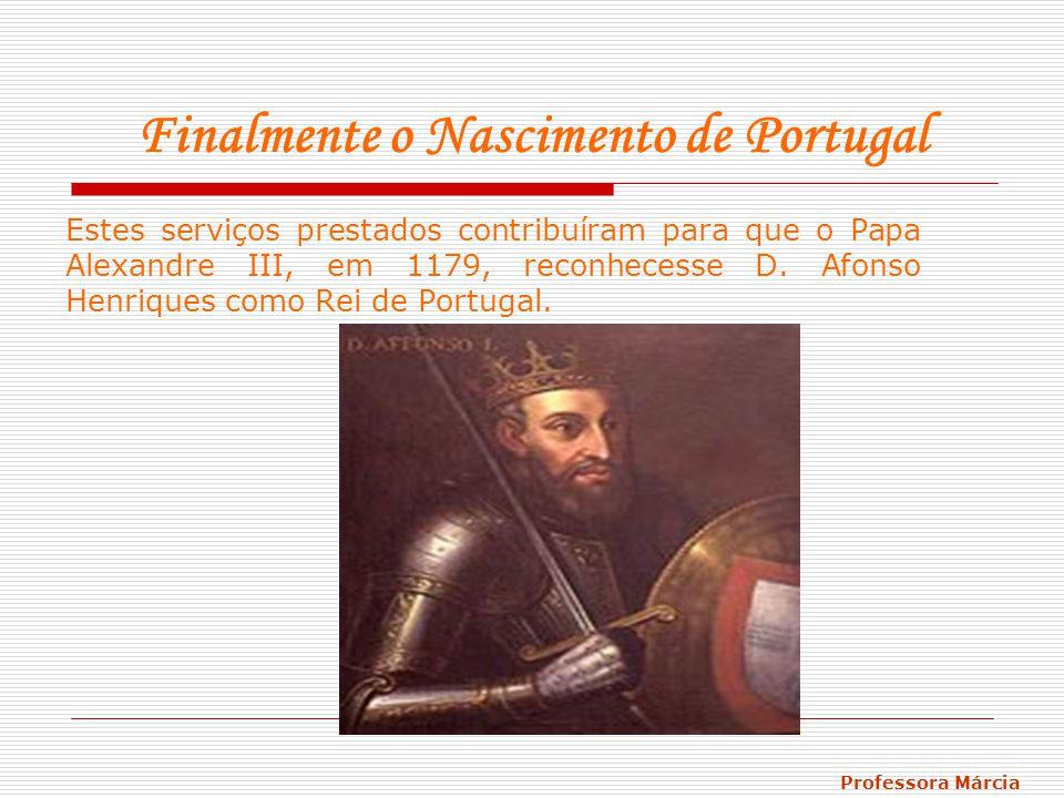 Finalmente o Nascimento de Portugal Estes serviços prestados contribuíram para que o Papa Alexandre III, em 1179, reconhecesse D. Afonso Henriques com