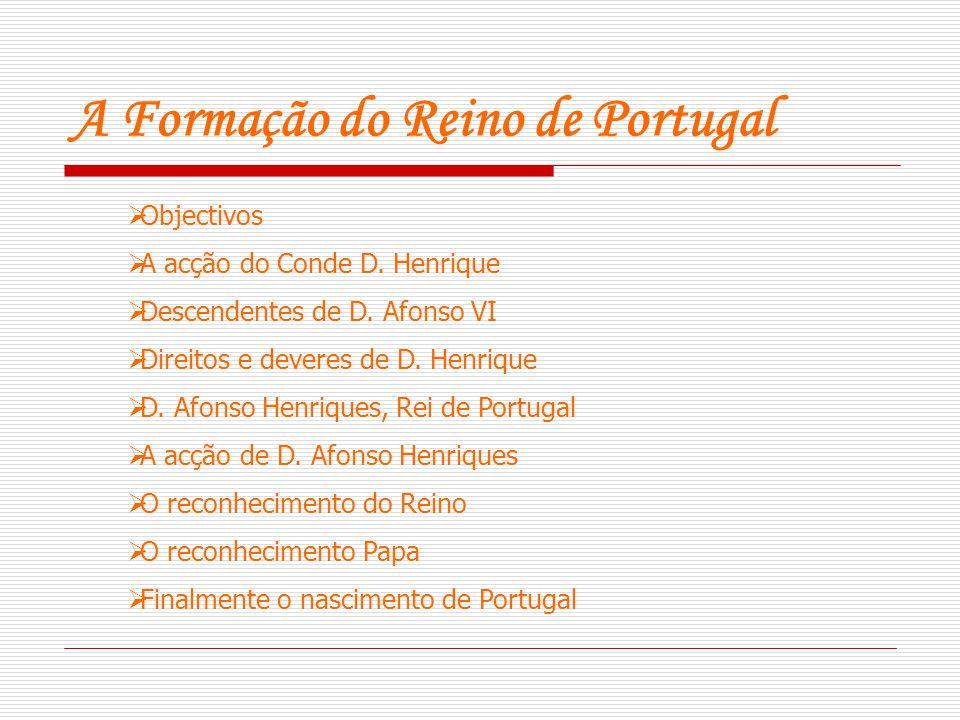 A Formação do Reino de Portugal  Objectivos  A acção do Conde D. Henrique  Descendentes de D. Afonso VI  Direitos e deveres de D. Henrique  D. Af