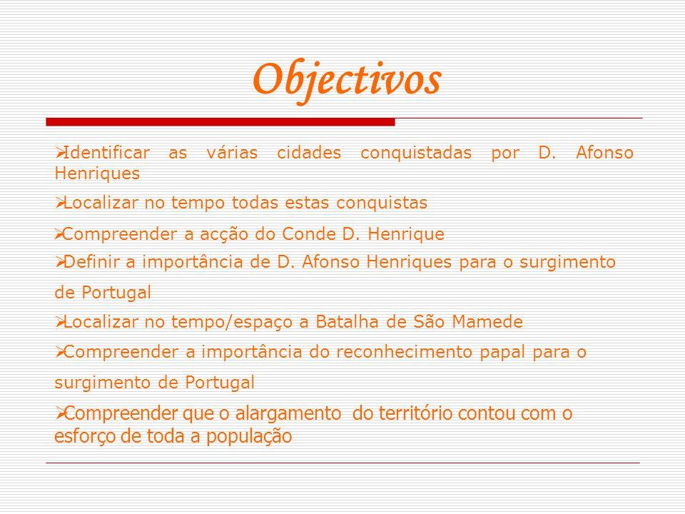 Objectivos  Identificar as várias cidades conquistadas por D. Afonso Henriques  Compreender que o alargamento do território contou com o esforço de