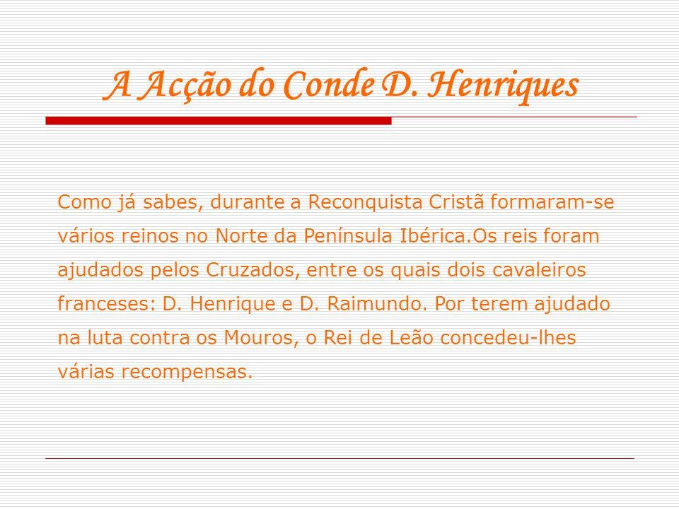 A Acção do Conde D. Henriques Como já sabes, durante a Reconquista Cristã formaram-se vários reinos no Norte da Península Ibérica.Os reis foram ajudad