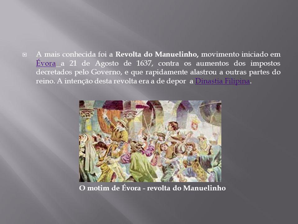  A mais conhecida foi a Revolta do Manuelinho, movimento iniciado em Évora a 21 de Agosto de 1637, contra os aumentos dos impostos decretados pelo Go