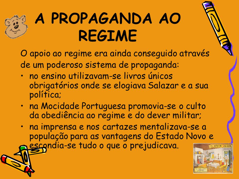 A PROPAGANDA AO REGIME O apoio ao regime era ainda conseguido através de um poderoso sistema de propaganda: no ensino utilizavam-se livros únicos obri