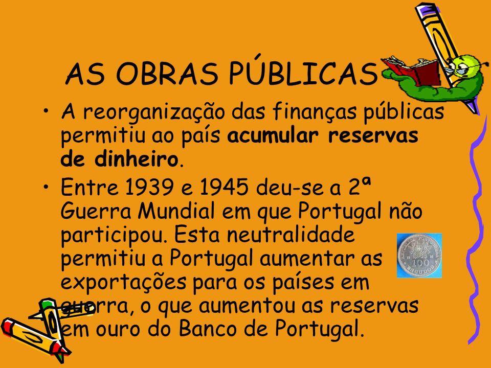 AS OBRAS PÚBLICAS A reorganização das finanças públicas permitiu ao país acumular reservas de dinheiro. Entre 1939 e 1945 deu-se a 2ª Guerra Mundial e