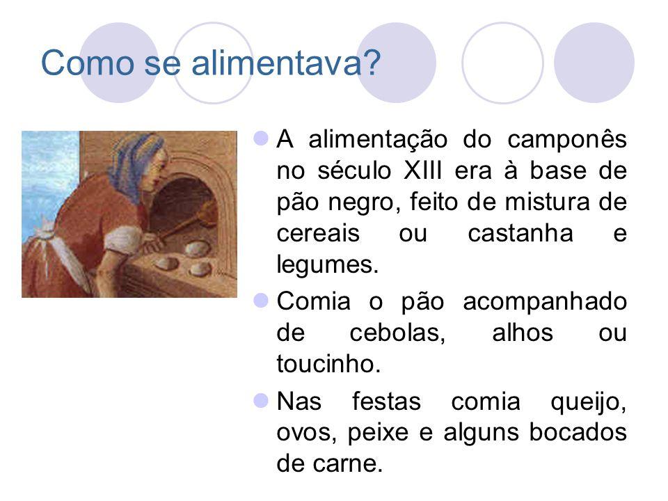 Como se alimentava? A alimentação do camponês no século XIII era à base de pão negro, feito de mistura de cereais ou castanha e legumes. Comia o pão a