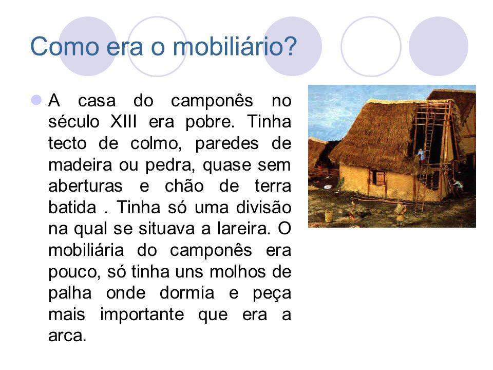 Como era o mobiliário? A casa do camponês no século XIII era pobre. Tinha tecto de colmo, paredes de madeira ou pedra, quase sem aberturas e chão de t