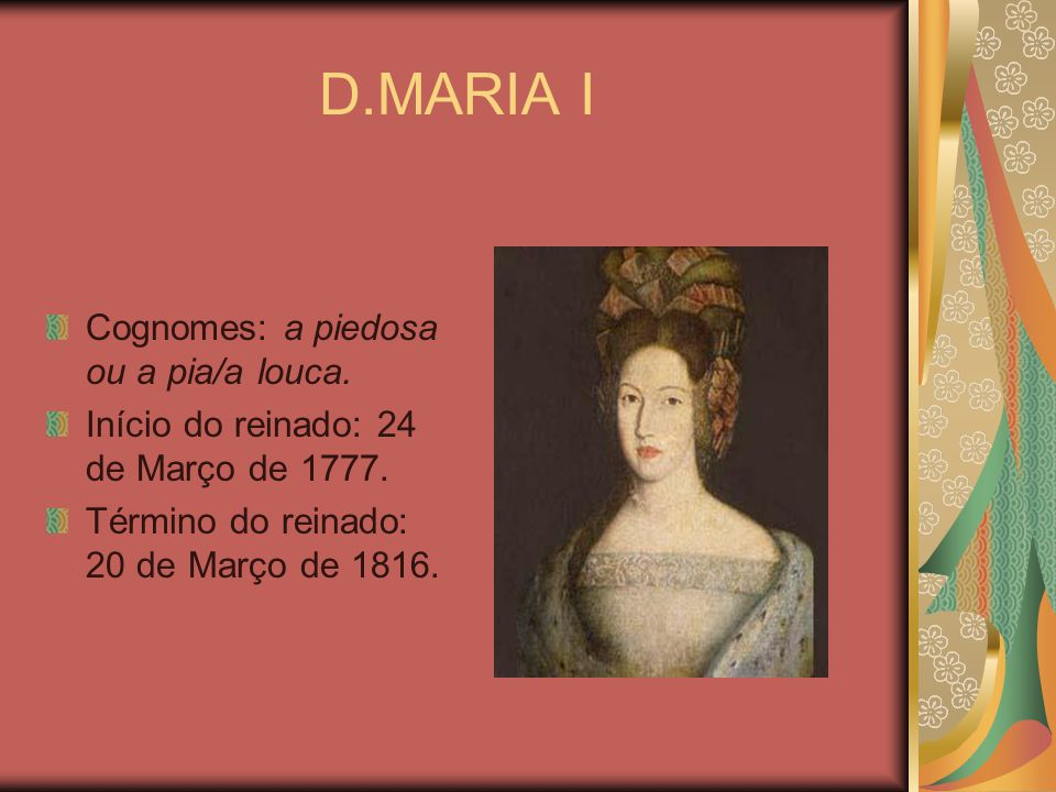 D.MARIA I Cognomes: a piedosa ou a pia/a louca. Início do reinado: 24 de Março de 1777. Término do reinado: 20 de Março de 1816.