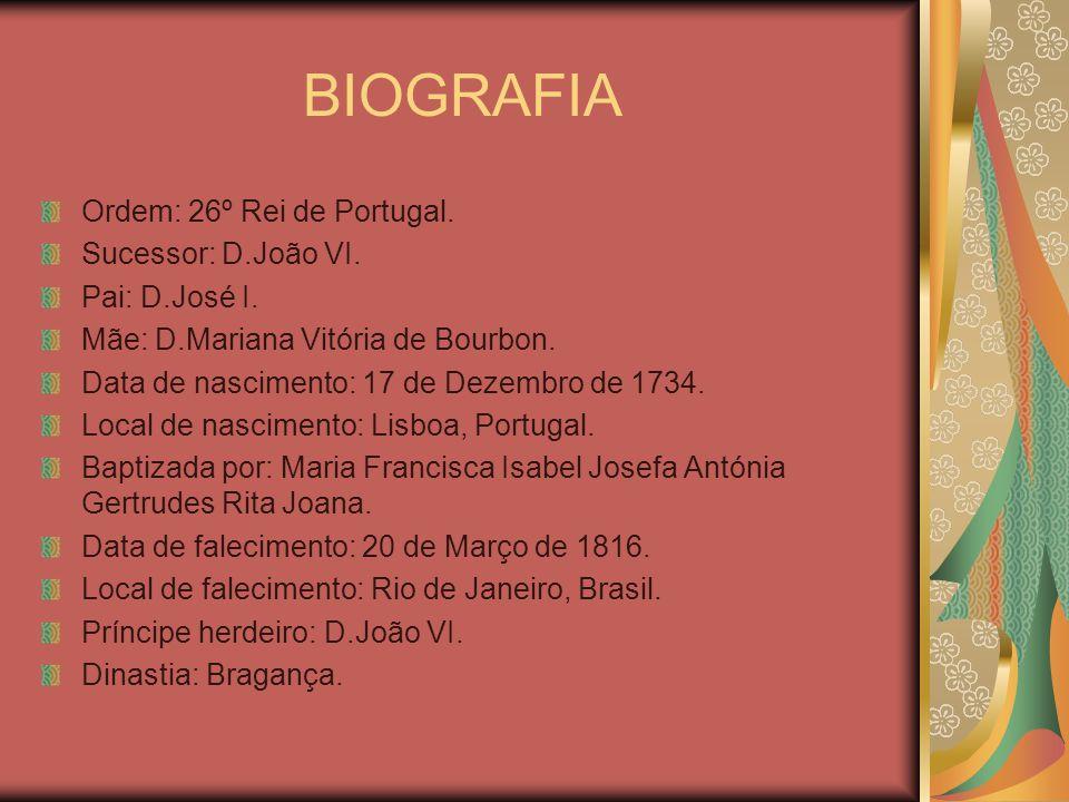 BIOGRAFIA Ordem: 26º Rei de Portugal. Sucessor: D.João VI. Pai: D.José I. Mãe: D.Mariana Vitória de Bourbon. Data de nascimento: 17 de Dezembro de 173