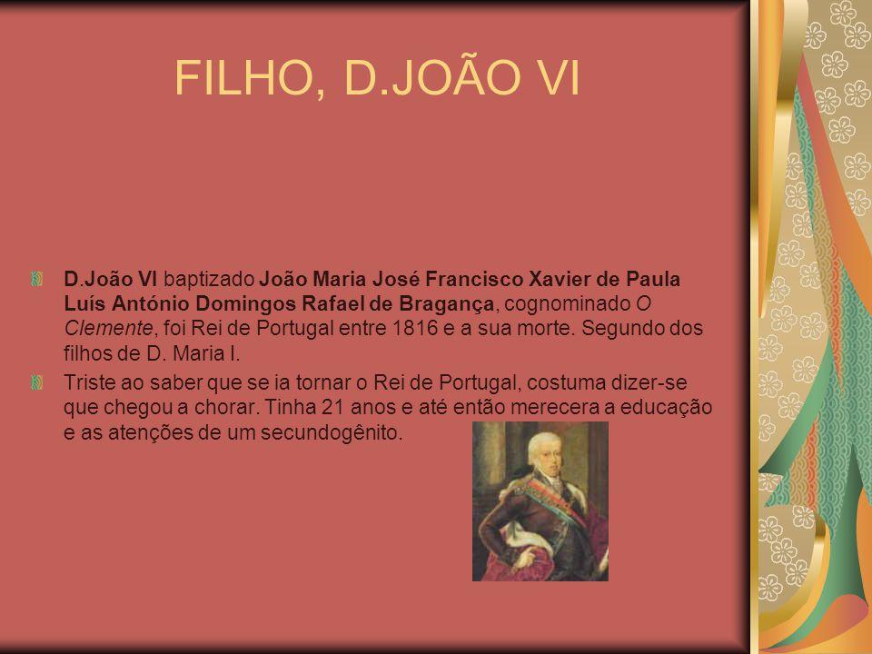 FILHO, D.JOÃO VI D.João VI baptizado João Maria José Francisco Xavier de Paula Luís António Domingos Rafael de Bragança, cognominado O Clemente, foi R