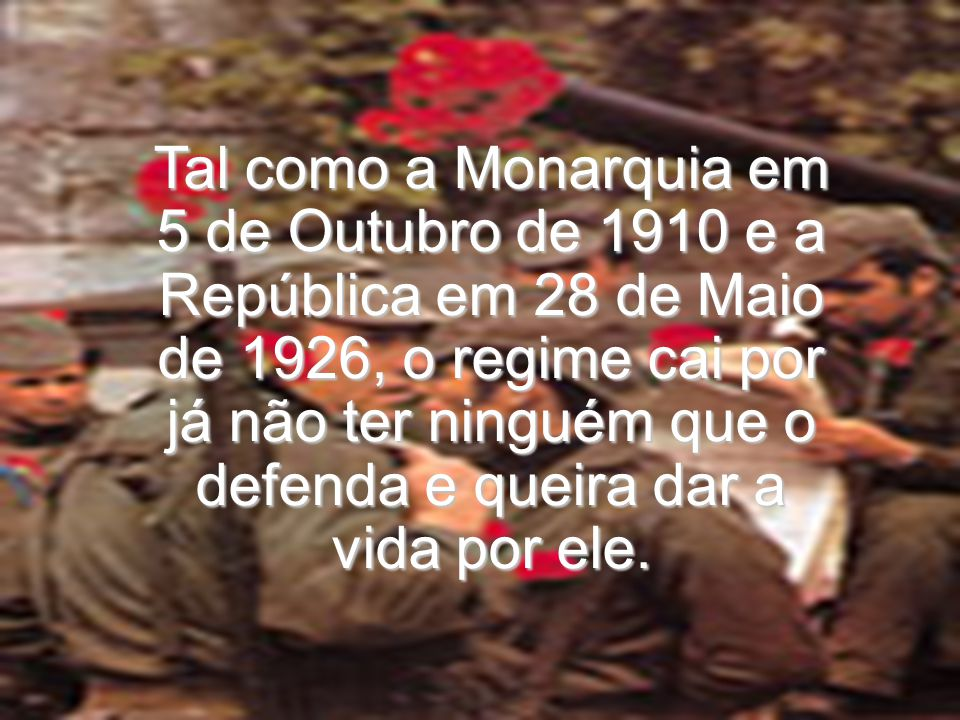 Tal como a Monarquia em 5 de Outubro de 1910 e a República em 28 de Maio de 1926, o regime cai por já não ter ninguém que o defenda e queira dar a vid