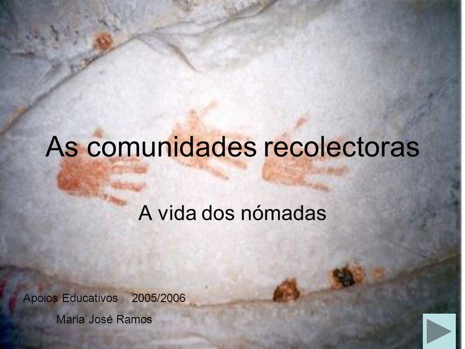 As comunidades recolectoras A vida dos nómadas Apoios Educativos 2005/2006 Maria José Ramos