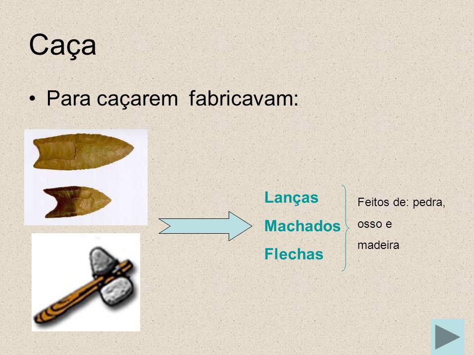 Caça Para caçarem fabricavam: Lanças Machados Flechas Feitos de: pedra, osso e madeira
