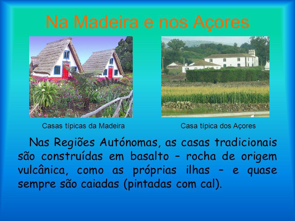 Na Madeira e nos Açores Nas Regiões Autónomas, as casas tradicionais são construídas em basalto – rocha de origem vulcânica, como as próprias ilhas –