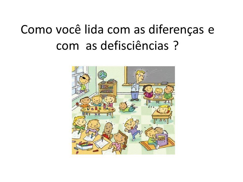 Como você lida com as diferenças e com as defisciências ?