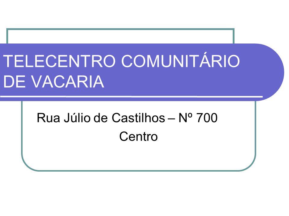 TELECENTRO COMUNITÁRIO DE VACARIA Rua Júlio de Castilhos – Nº 700 Centro