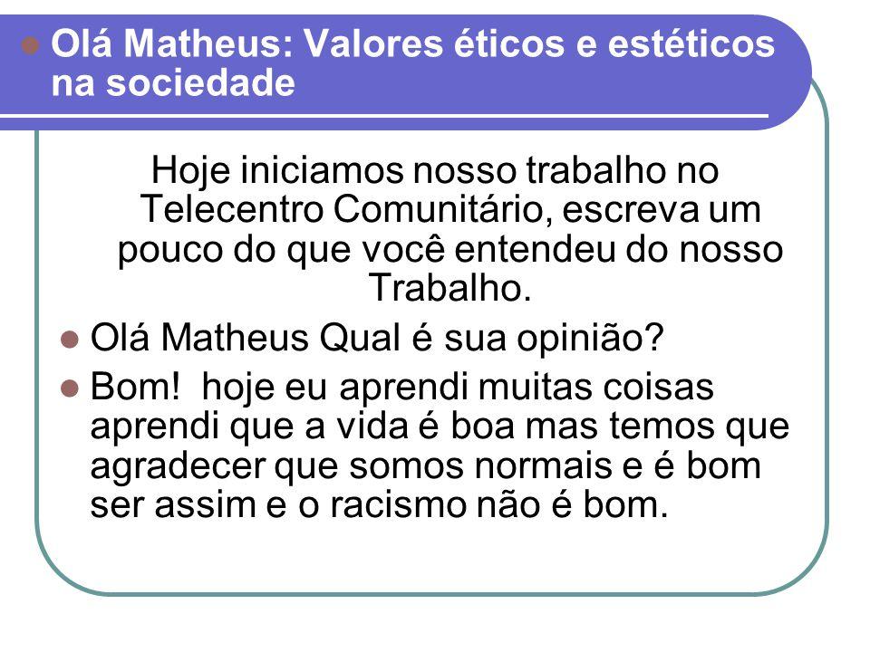 Olá Matheus: Valores éticos e estéticos na sociedade Hoje iniciamos nosso trabalho no Telecentro Comunitário, escreva um pouco do que você entendeu do nosso Trabalho.
