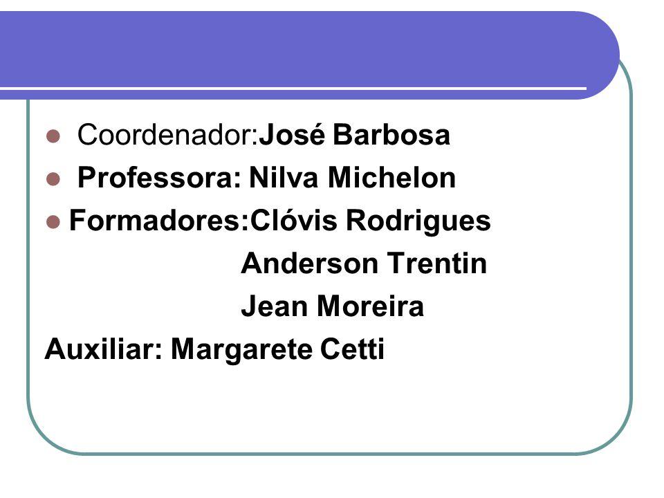 Coordenador:José Barbosa Professora: Nilva Michelon Formadores:Clóvis Rodrigues Anderson Trentin Jean Moreira Auxiliar: Margarete Cetti