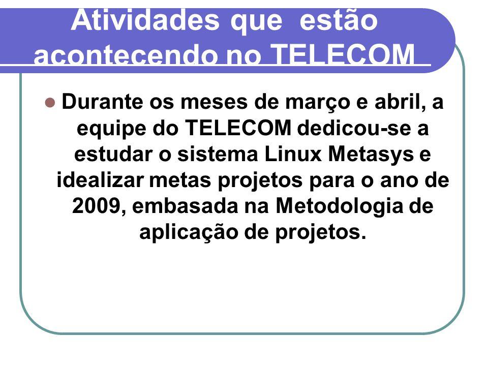 Atividades que estão acontecendo no TELECOM Durante os meses de março e abril, a equipe do TELECOM dedicou-se a estudar o sistema Linux Metasys e idealizar metas projetos para o ano de 2009, embasada na Metodologia de aplicação de projetos.