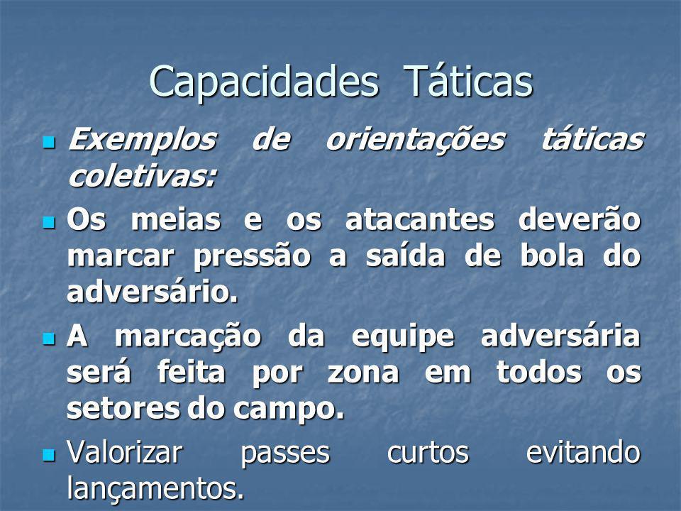 Capacidades Táticas Exemplos de orientações táticas coletivas: Exemplos de orientações táticas coletivas: Os meias e os atacantes deverão marcar pressão a saída de bola do adversário.