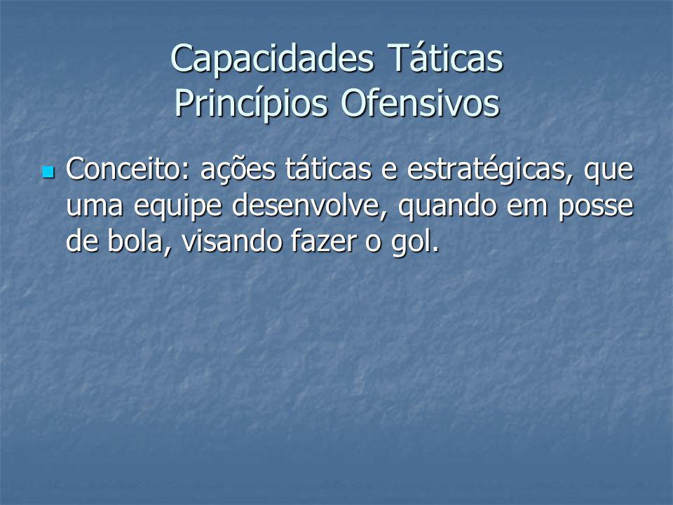 Capacidades Táticas Princípios Ofensivos Conceito: ações táticas e estratégicas, que uma equipe desenvolve, quando em posse de bola, visando fazer o gol.