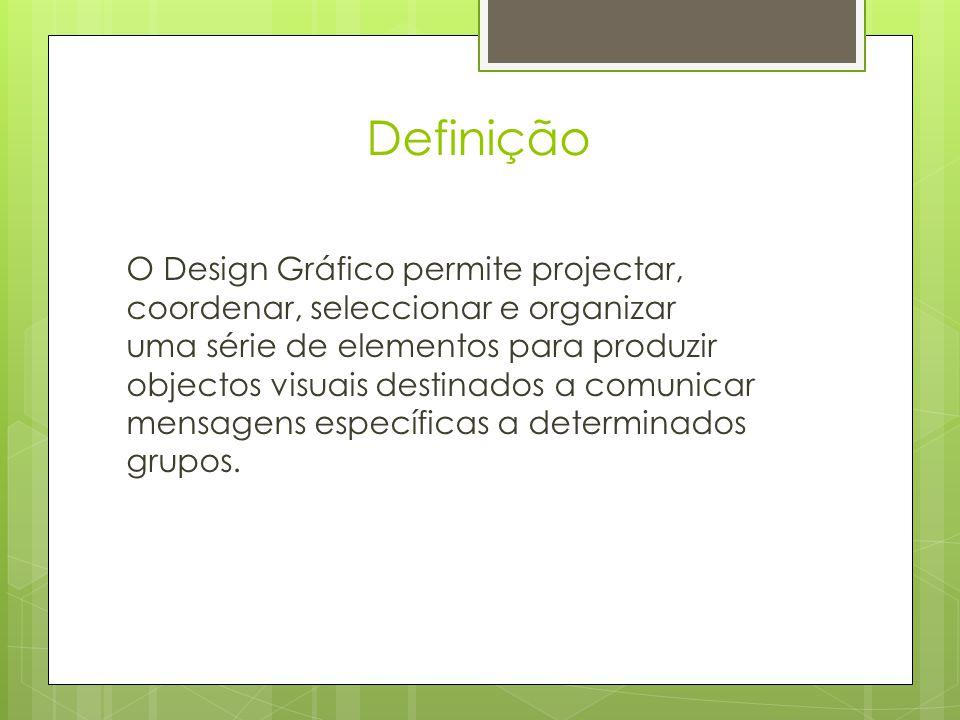 Definição O Design Gráfico permite projectar, coordenar, seleccionar e organizar uma série de elementos para produzir objectos visuais destinados a comunicar mensagens específicas a determinados grupos.