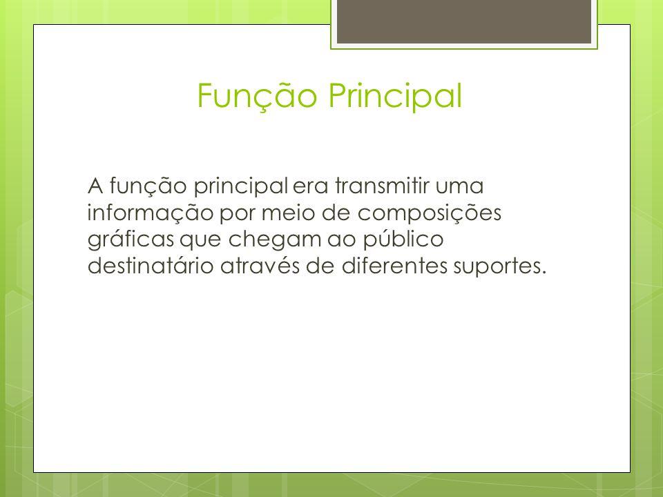 Função Principal A função principal era transmitir uma informação por meio de composições gráficas que chegam ao público destinatário através de diferentes suportes.
