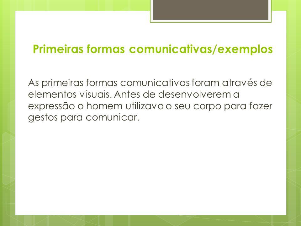 Primeiras formas comunicativas/exemplos As primeiras formas comunicativas foram através de elementos visuais. Antes de desenvolverem a expressão o hom