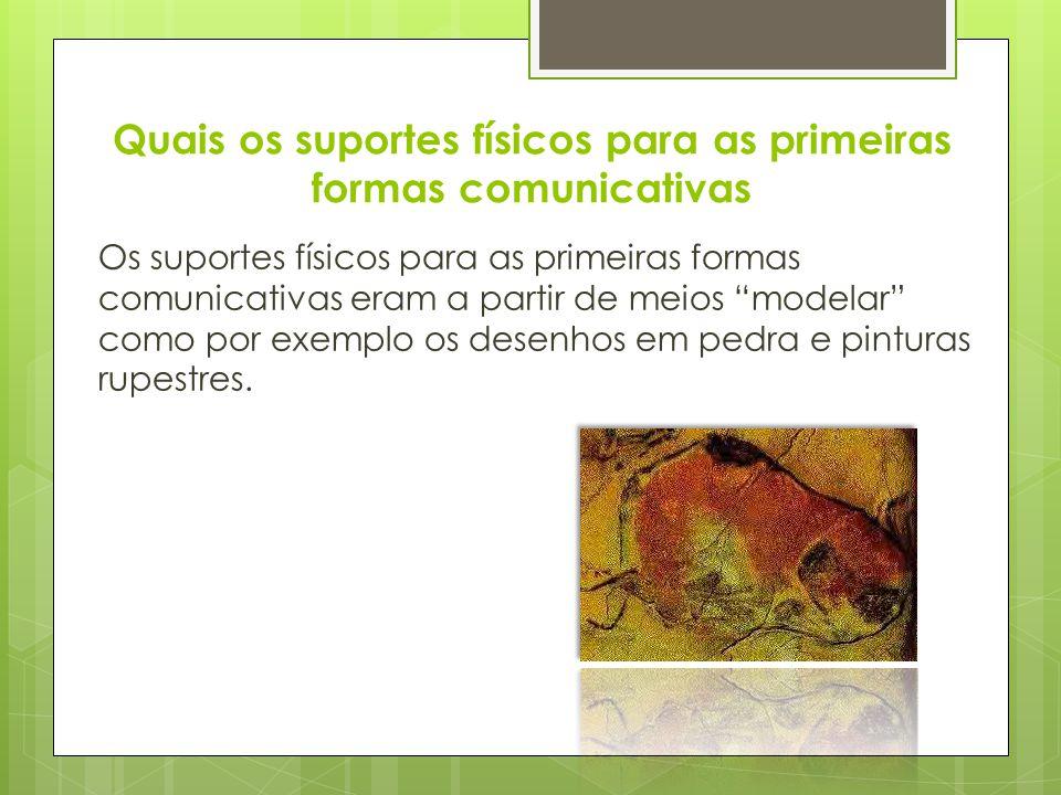 Quais os suportes físicos para as primeiras formas comunicativas Os suportes físicos para as primeiras formas comunicativas eram a partir de meios modelar como por exemplo os desenhos em pedra e pinturas rupestres.