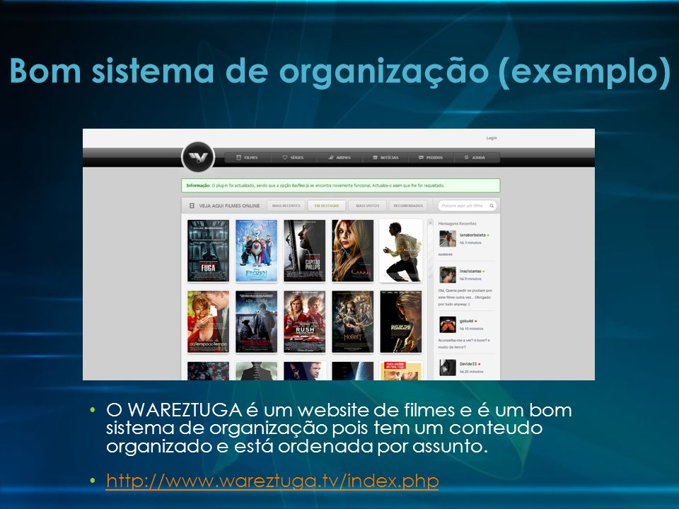 O WAREZTUGA é um website de filmes e é um bom sistema de organização pois tem um conteudo organizado e está ordenada por assunto. http://www.wareztuga