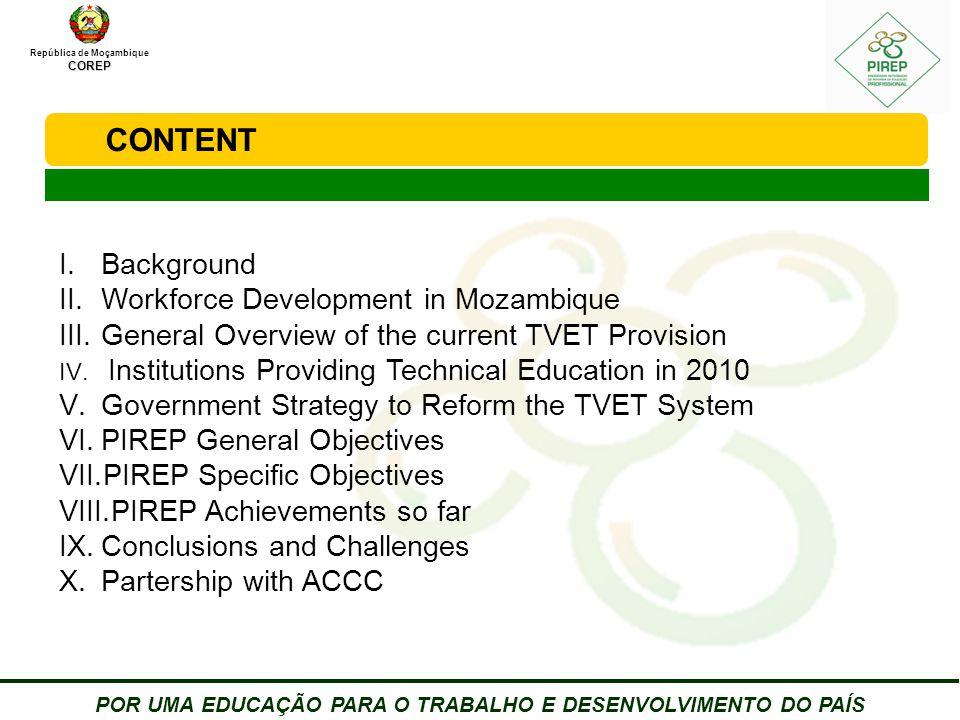 República de MoçambiqueCOREP POR UMA EDUCAÇÃO PARA O TRABALHO E DESENVOLVIMENTO DO PAÍS CONTENT I.Background II.Workforce Development in Mozambique III.General Overview of the current TVET Provision IV.