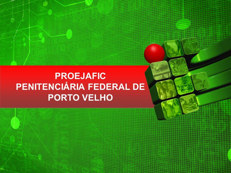 PROEJAFIC PENITENCIÁRIA FEDERAL DE PORTO VELHO PROEJAFIC PENITENCIÁRIA FEDERAL DE PORTO VELHO