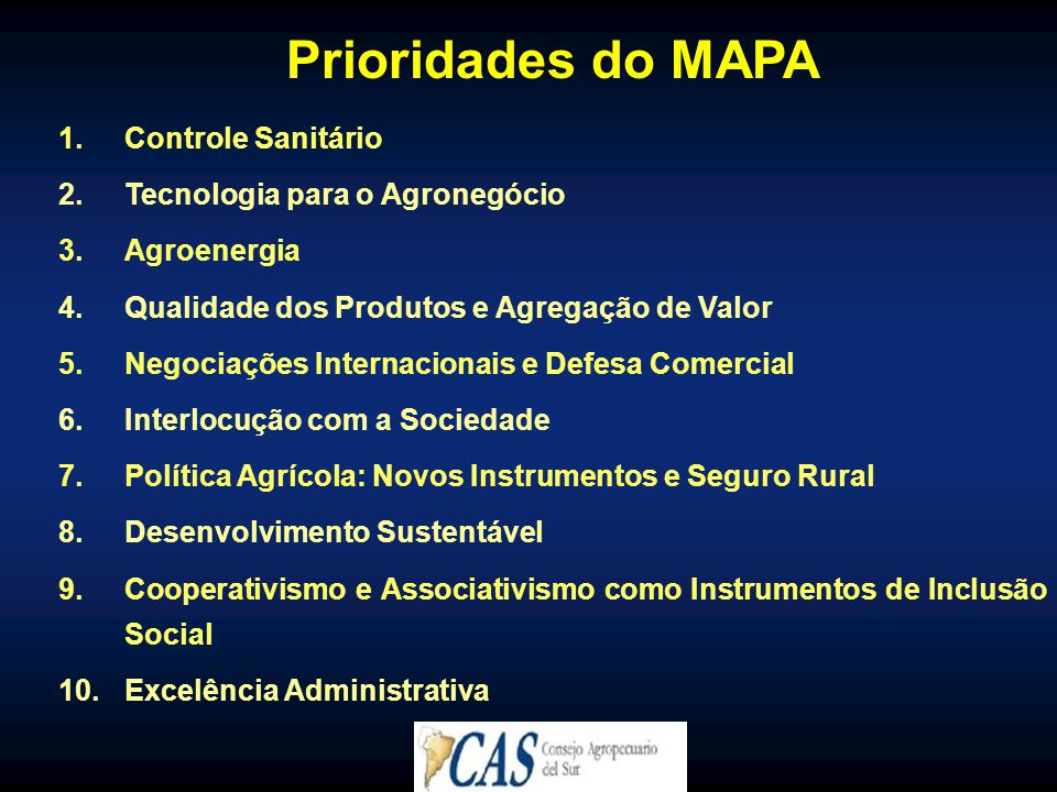Prioridades do MAPA 1.Controle Sanitário 2.Tecnologia para o Agronegócio 3.Agroenergia 4.Qualidade dos Produtos e Agregação de Valor 5.Negociações Internacionais e Defesa Comercial 6.Interlocução com a Sociedade 7.Política Agrícola: Novos Instrumentos e Seguro Rural 8.Desenvolvimento Sustentável 9.Cooperativismo e Associativismo como Instrumentos de Inclusão Social 10.Excelência Administrativa