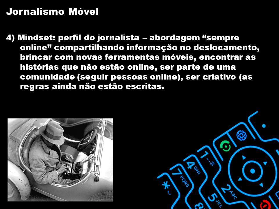 4) Mindset: perfil do jornalista – abordagem sempre online compartilhando informação no deslocamento, brincar com novas ferramentas móveis, encontrar as histórias que não estão online, ser parte de uma comunidade (seguir pessoas online), ser criativo (as regras ainda não estão escritas.