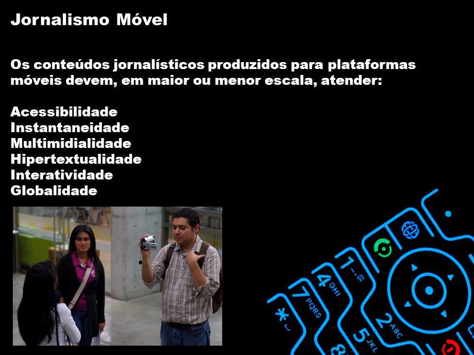 Os conteúdos jornalísticos produzidos para plataformas móveis devem, em maior ou menor escala, atender: Acessibilidade Instantaneidade Multimidialidade Hipertextualidade Interatividade Globalidade Jornalismo Móvel