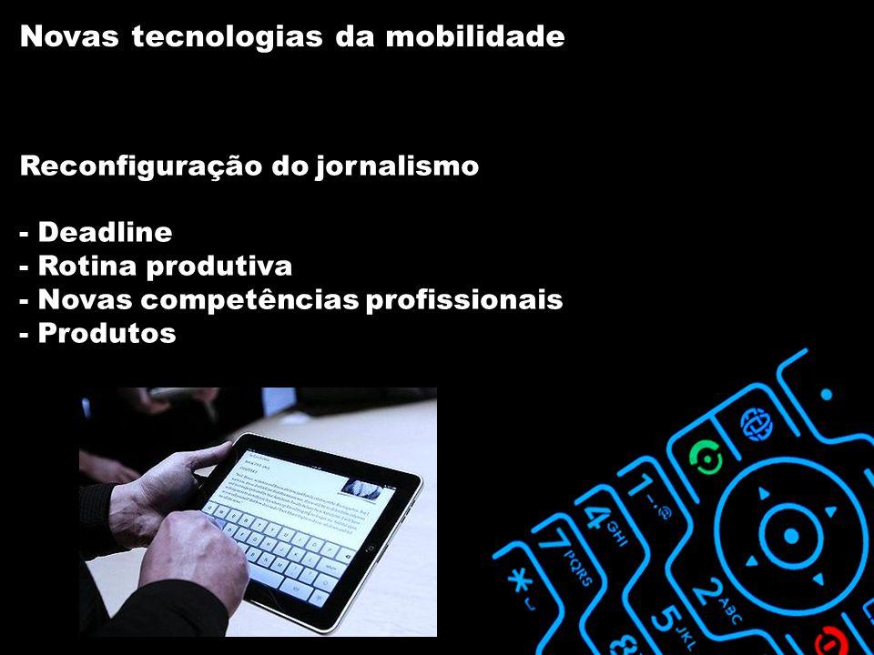 Novas tecnologias da mobilidade Reconfiguração do jornalismo - Deadline - Rotina produtiva - Novas competências profissionais - Produtos