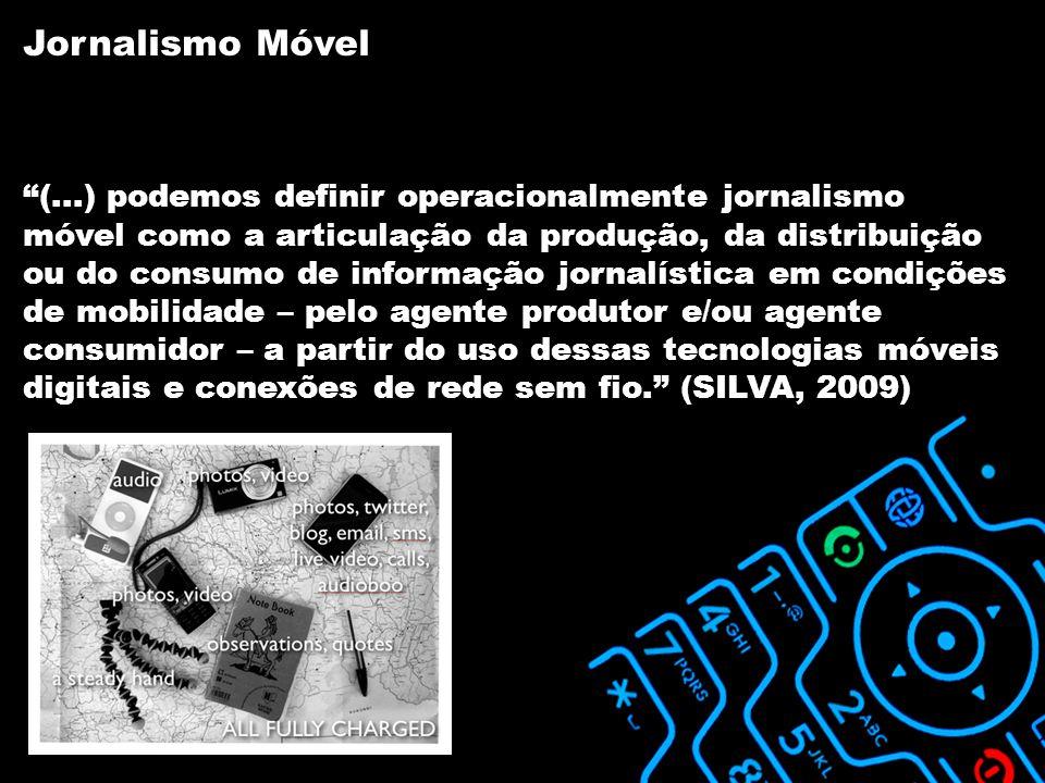 (...) podemos definir operacionalmente jornalismo móvel como a articulação da produção, da distribuição ou do consumo de informação jornalística em condições de mobilidade – pelo agente produtor e/ou agente consumidor – a partir do uso dessas tecnologias móveis digitais e conexões de rede sem fio. (SILVA, 2009) Jornalismo Móvel