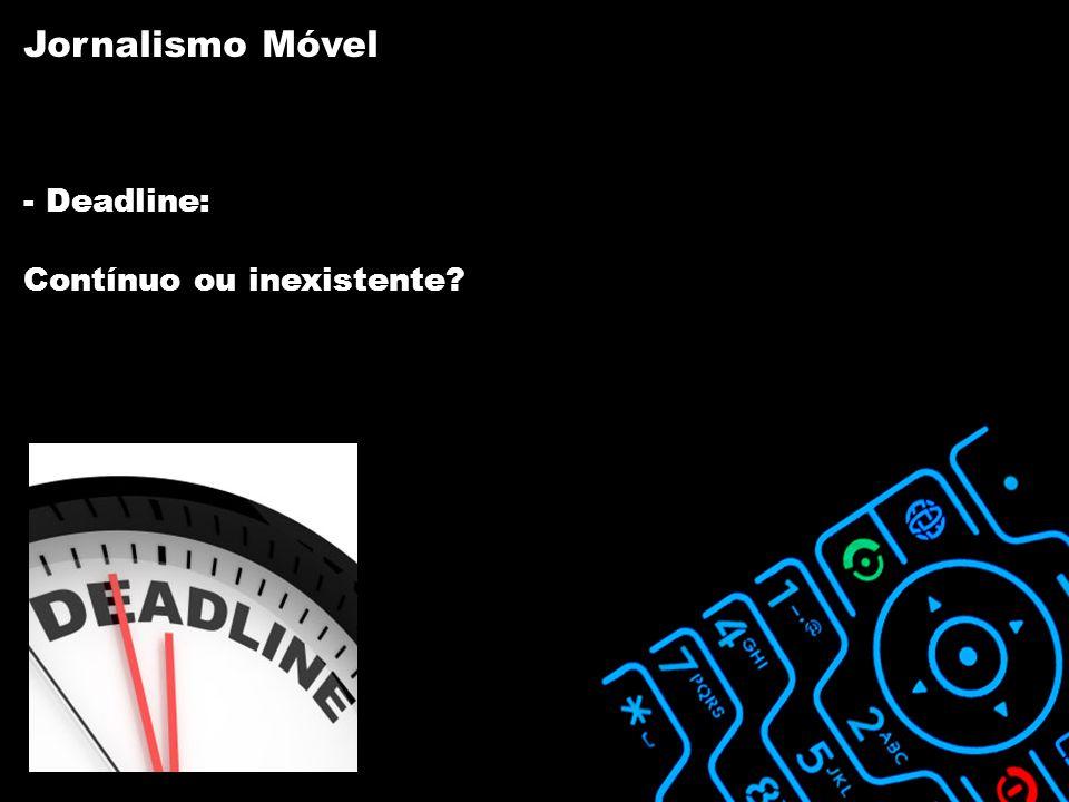 - Deadline: Contínuo ou inexistente Jornalismo Móvel