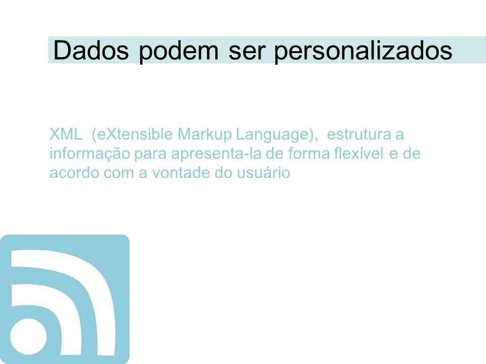 Dados podem ser personalizados XML (eXtensible Markup Language), estrutura a informação para apresenta-la de forma flexível e de acordo com a vontade do usuário