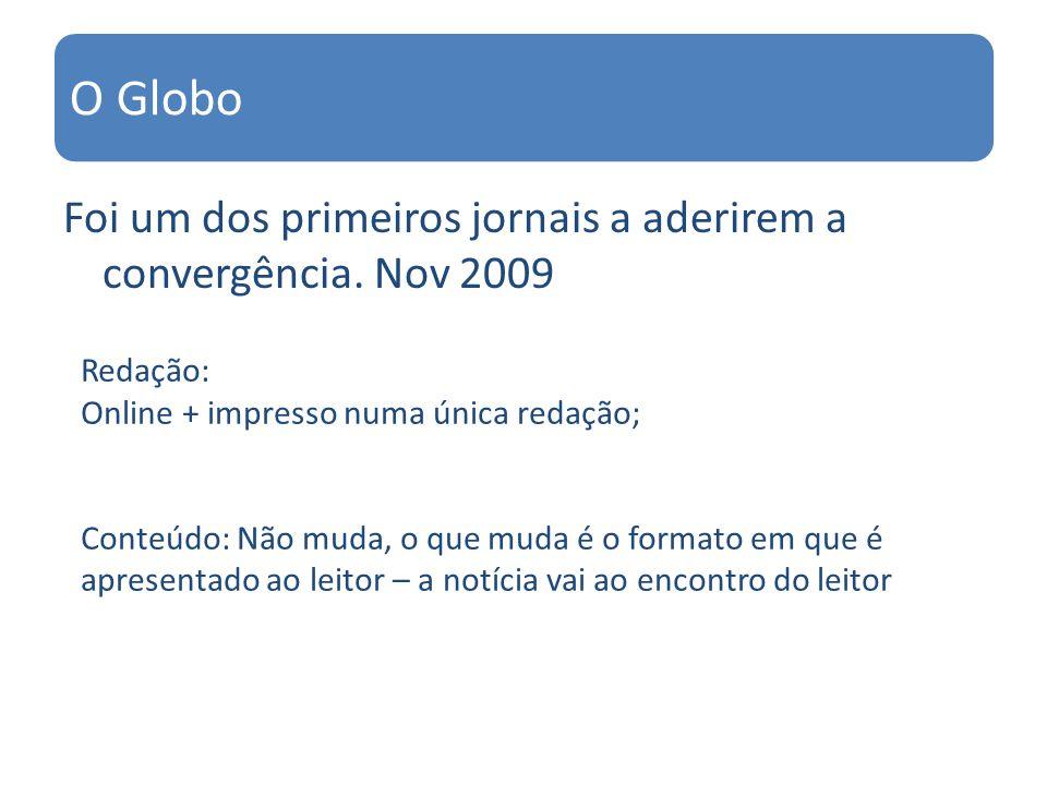 Foi um dos primeiros jornais a aderirem a convergência. Nov 2009 O Globo Redação: Online + impresso numa única redação; Conteúdo: Não muda, o que muda