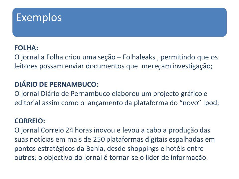 Exemplos FOLHA: O jornal a Folha criou uma seção – Folhaleaks, permitindo que os leitores possam enviar documentos que mereçam investigação; DIÁRIO DE PERNAMBUCO: O jornal Diário de Pernambuco elaborou um projecto gráfico e editorial assim como o lançamento da plataforma do novo Ipod; CORREIO: O jornal Correio 24 horas inovou e levou a cabo a produção das suas notícias em mais de 250 plataformas digitais espalhadas em pontos estratégicos da Bahia, desde shoppings e hotéis entre outros, o objectivo do jornal é tornar-se o líder de informação.