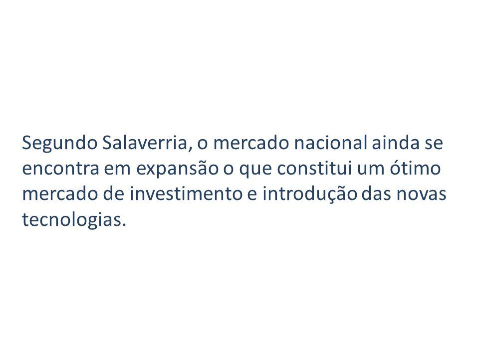 Segundo Salaverria, o mercado nacional ainda se encontra em expansão o que constitui um ótimo mercado de investimento e introdução das novas tecnologias.
