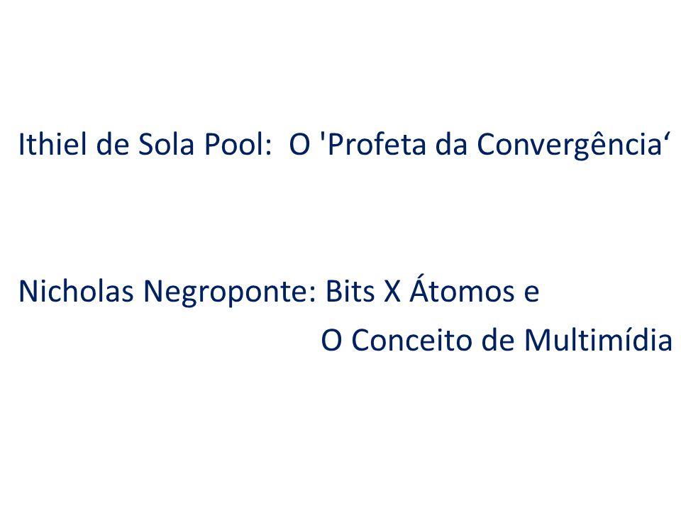 Ithiel de Sola Pool: O Profeta da Convergência' Nicholas Negroponte: Bits X Átomos e O Conceito de Multimídia