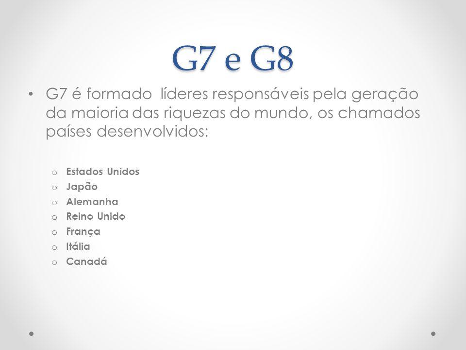 G7 e G8 G7 é formado líderes responsáveis pela geração da maioria das riquezas do mundo, os chamados países desenvolvidos: o Estados Unidos o Japão o Alemanha o Reino Unido o França o Itália o Canadá