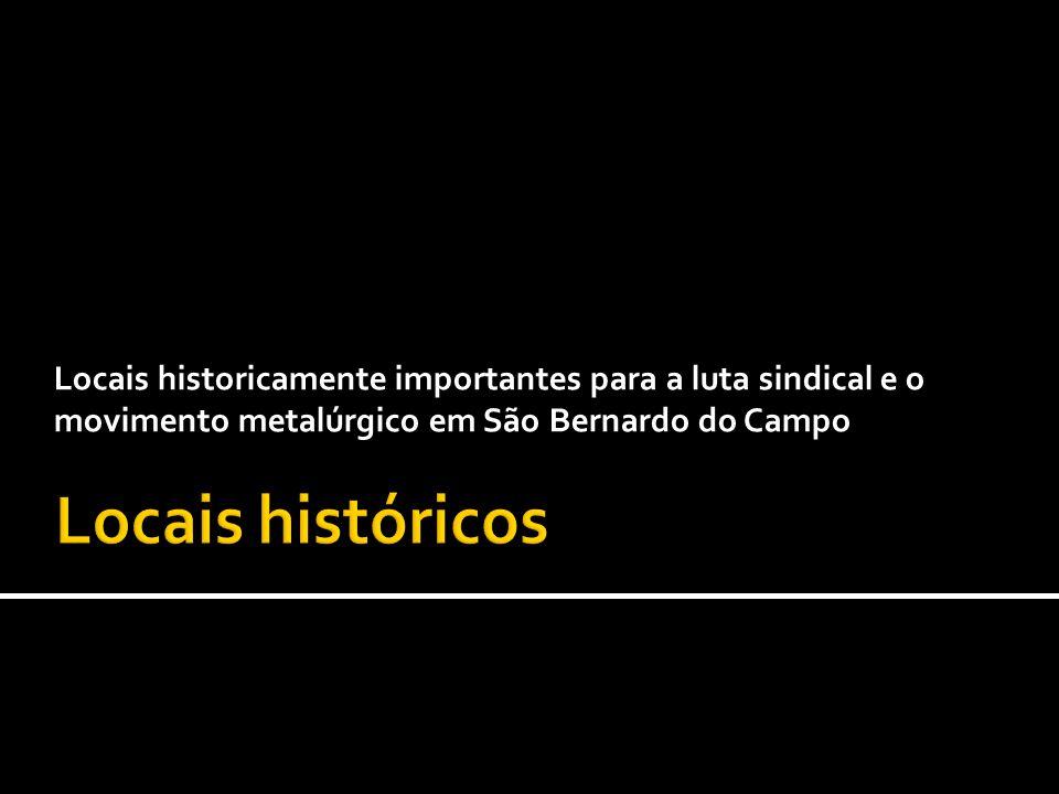 Locais historicamente importantes para a luta sindical e o movimento metalúrgico em São Bernardo do Campo
