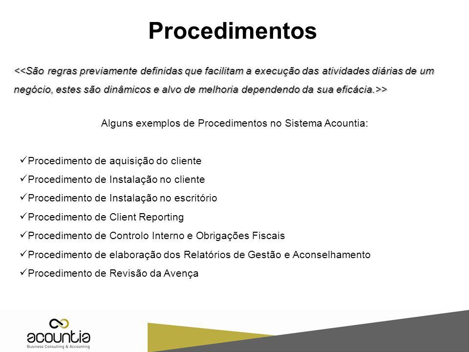 Procedimentos > > Alguns exemplos de Procedimentos no Sistema Acountia: Procedimento de aquisição do cliente Procedimento de Instalação no cliente Procedimento de Instalação no escritório Procedimento de Client Reporting Procedimento de Controlo Interno e Obrigações Fiscais Procedimento de elaboração dos Relatórios de Gestão e Aconselhamento Procedimento de Revisão da Avença