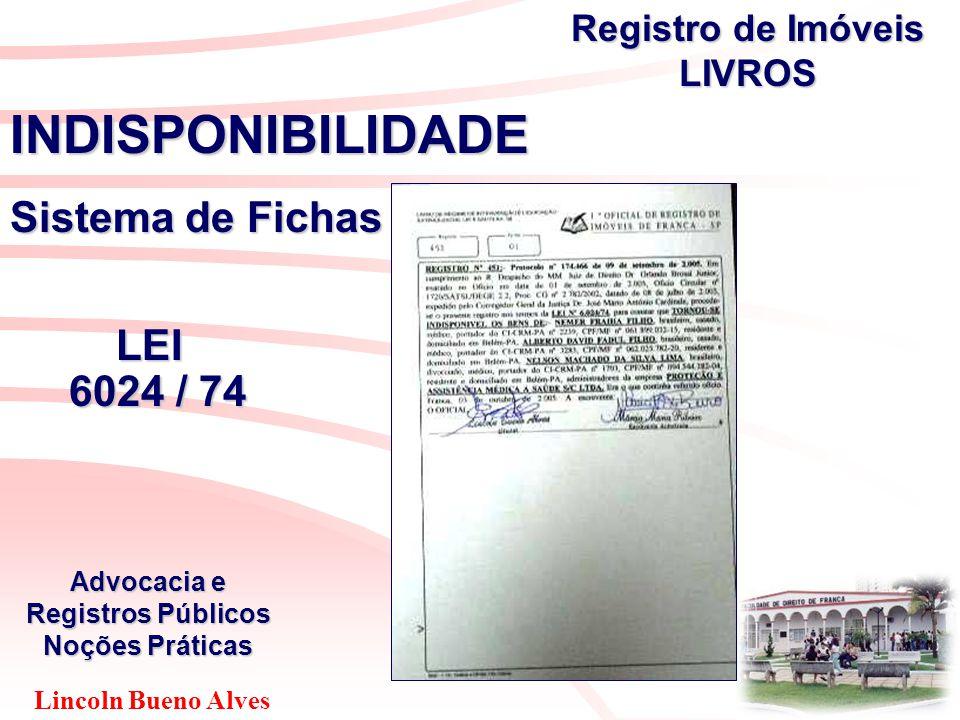 Lincoln Bueno Alves Advocacia e Registros Públicos Noções Práticas INDISPONIBILIDADE Sistema de Fichas LEI LEI 6024 / 74 6024 / 74 Registro de Imóveis