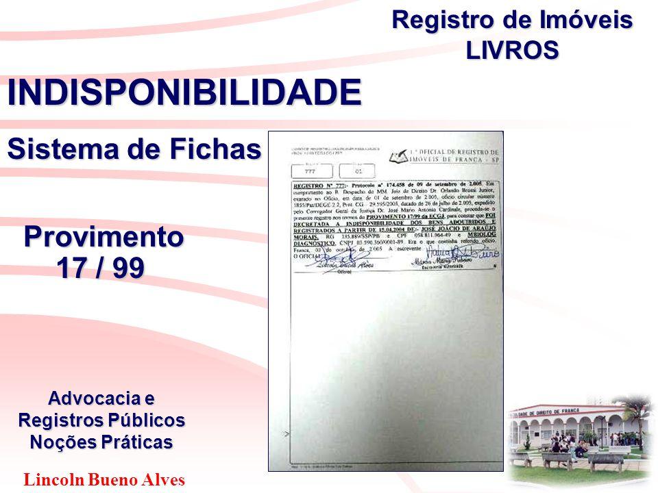 Lincoln Bueno Alves Advocacia e Registros Públicos Noções Práticas INDISPONIBILIDADE Sistema de Fichas Provimento Provimento 17 / 99 17 / 99 Registro