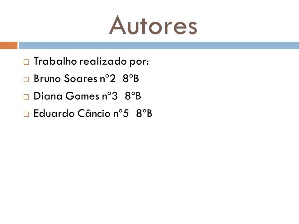Autores  Trabalho realizado por:  Bruno Soares nº2 8ºB  Diana Gomes nº3 8ºB  Eduardo Câncio nº5 8ºB