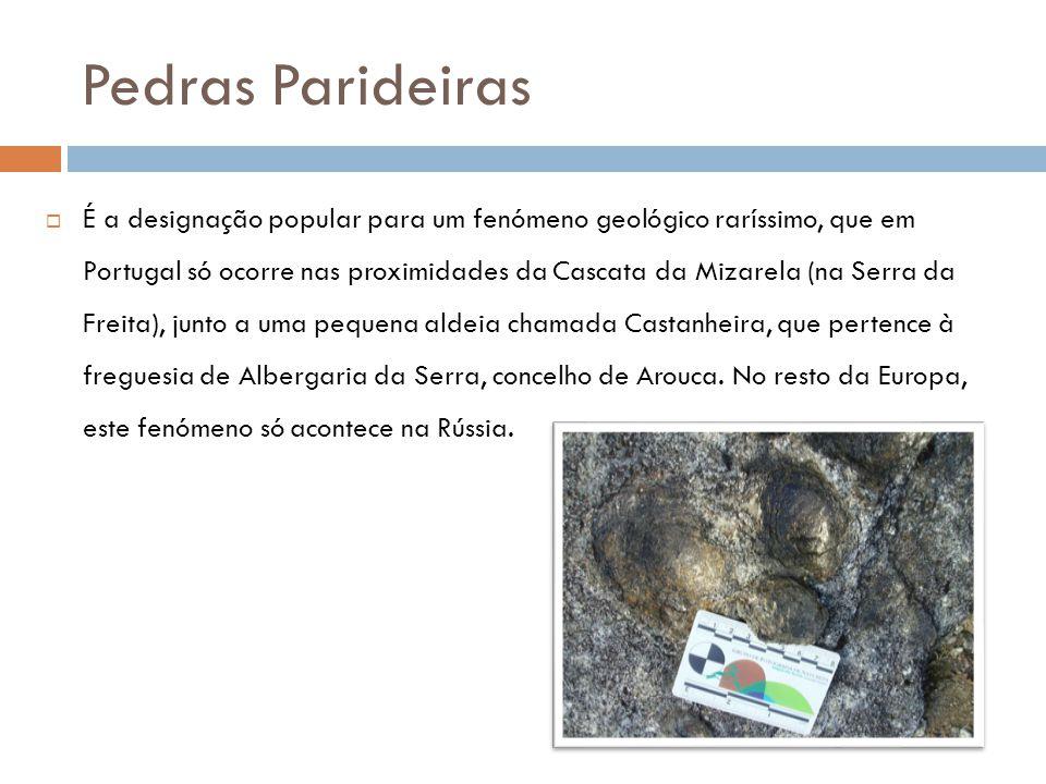 Pedras Parideiras  É a designação popular para um fenómeno geológico raríssimo, que em Portugal só ocorre nas proximidades da Cascata da Mizarela (na