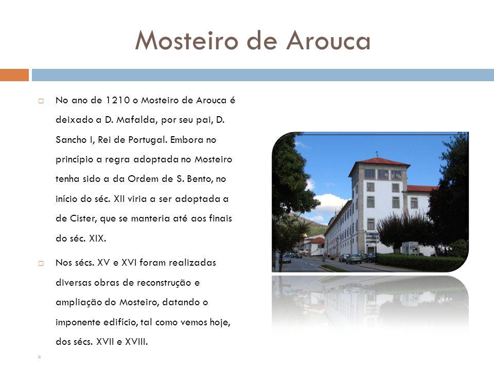Mosteiro de Arouca  No ano de 1210 o Mosteiro de Arouca é deixado a D. Mafalda, por seu pai, D. Sancho I, Rei de Portugal. Embora no princípio a regr